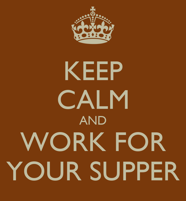 KEEP CALM AND WORK FOR YOUR SUPPER