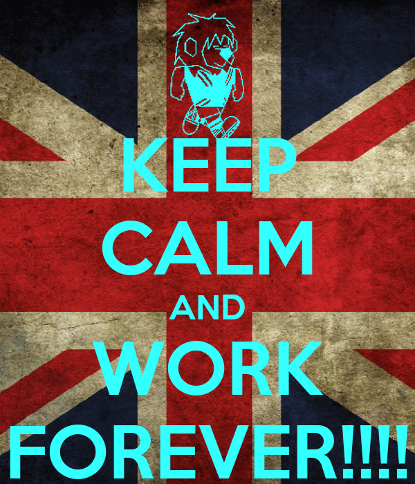 KEEP CALM AND WORK FOREVER!!!!