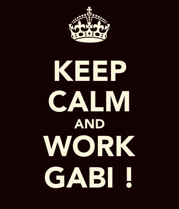 KEEP CALM AND WORK GABI !