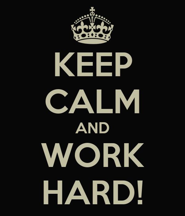 KEEP CALM AND WORK HARD!