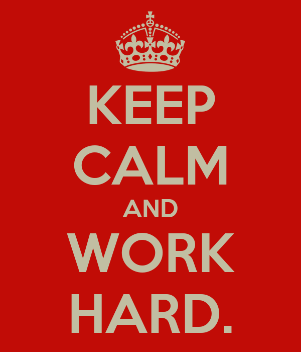 KEEP CALM AND WORK HARD.
