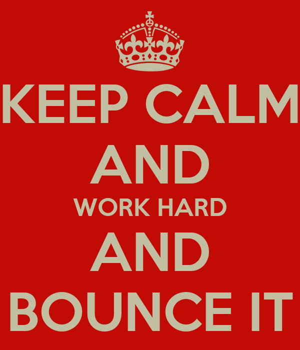 KEEP CALM AND WORK HARD AND BOUNCE IT