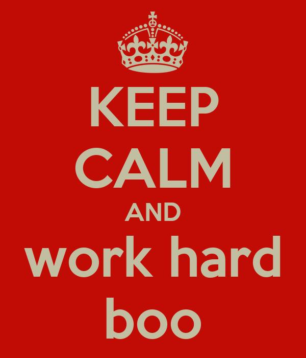 KEEP CALM AND work hard boo