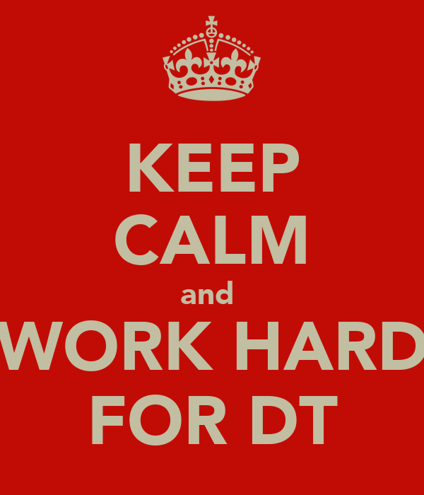 KEEP CALM and  WORK HARD FOR DT
