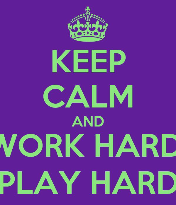 KEEP CALM AND WORK HARD, PLAY HARD