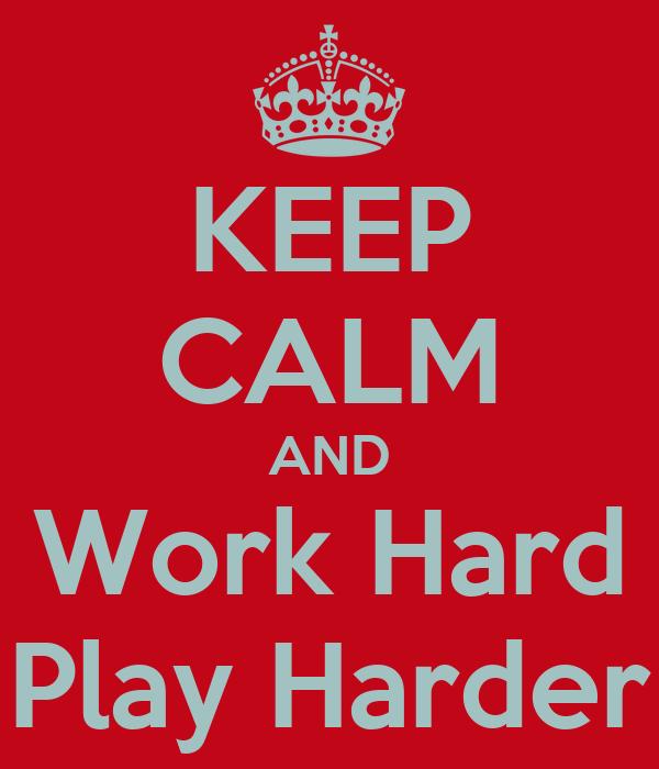 KEEP CALM AND Work Hard Play Harder