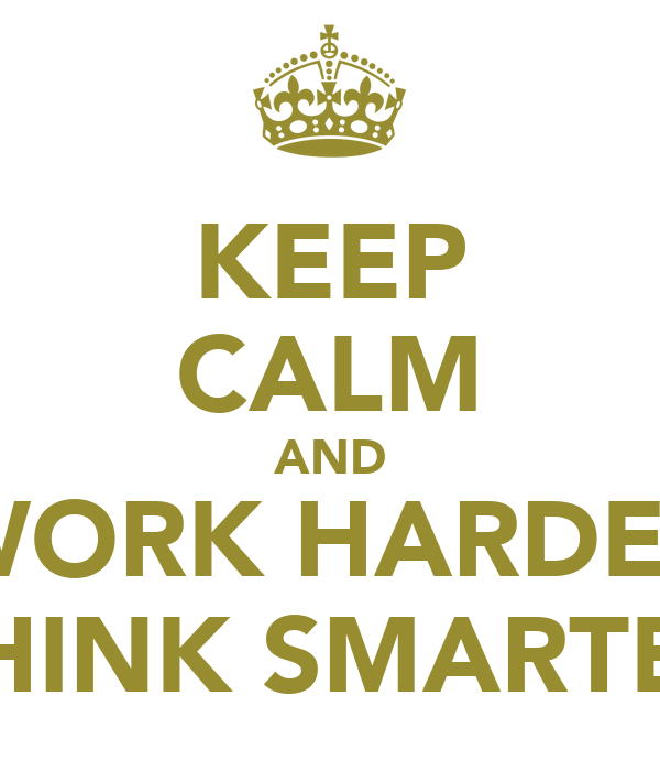 KEEP CALM AND WORK HARDER THINK SMARTER