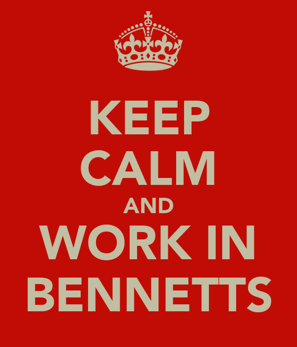 KEEP CALM AND WORK IN BENNETTS