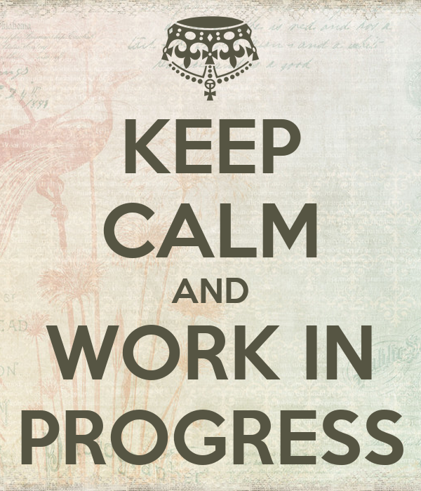 KEEP CALM AND WORK IN PROGRESS