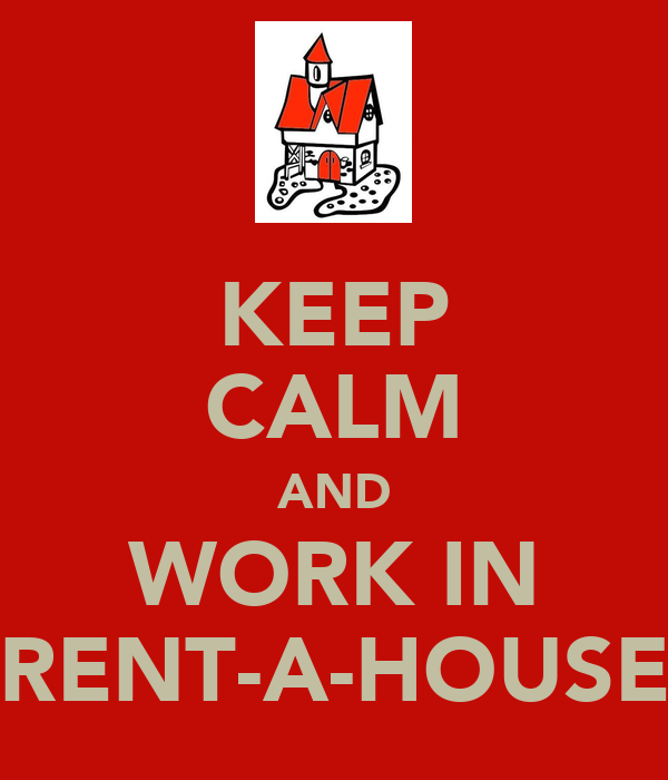 KEEP CALM AND WORK IN RENT-A-HOUSE