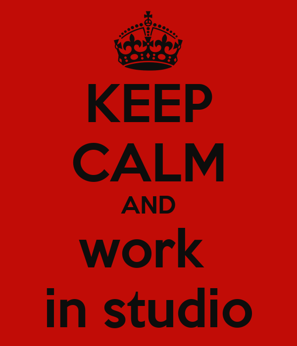 KEEP CALM AND work  in studio