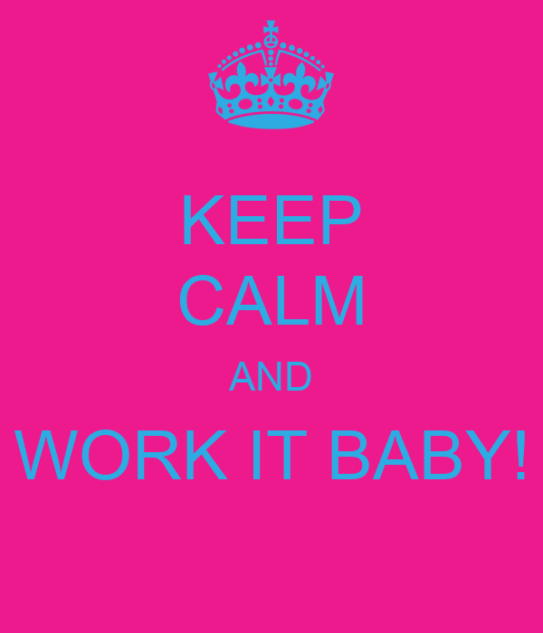 KEEP CALM AND WORK IT BABY!