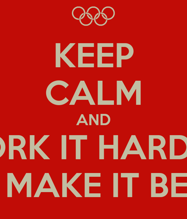 KEEP CALM AND WORK IT HARDER  AND MAKE IT BETTER