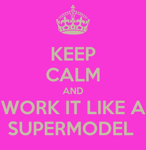 KEEP CALM AND WORK IT LIKE A SUPERMODEL