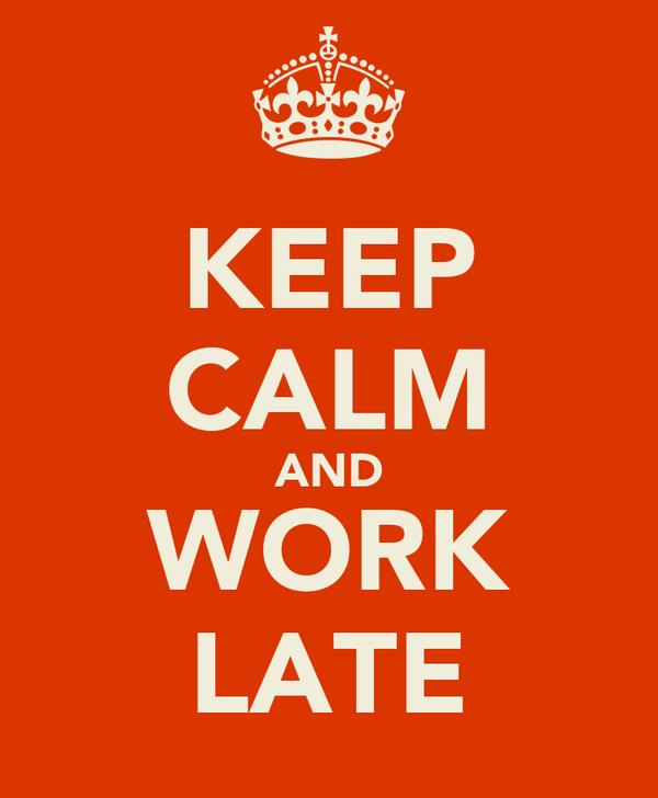 KEEP CALM AND WORK LATE