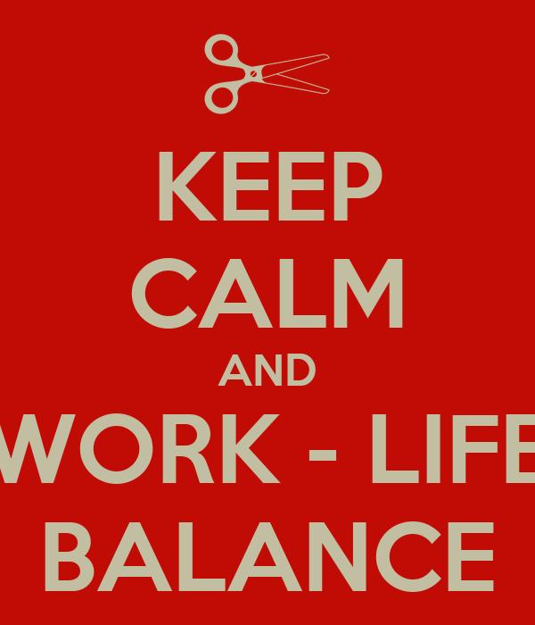 KEEP CALM AND WORK - LIFE BALANCE