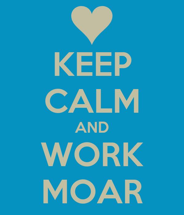 KEEP CALM AND WORK MOAR