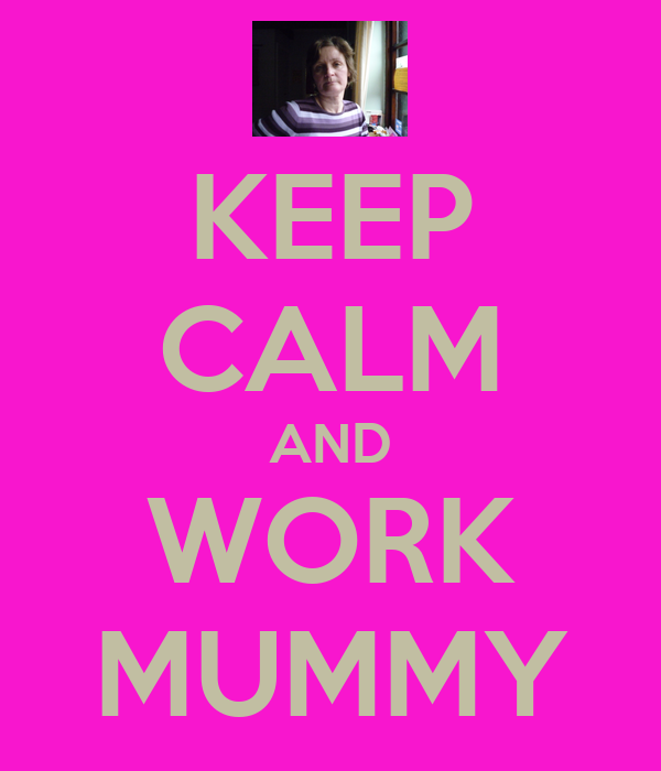 KEEP CALM AND WORK MUMMY