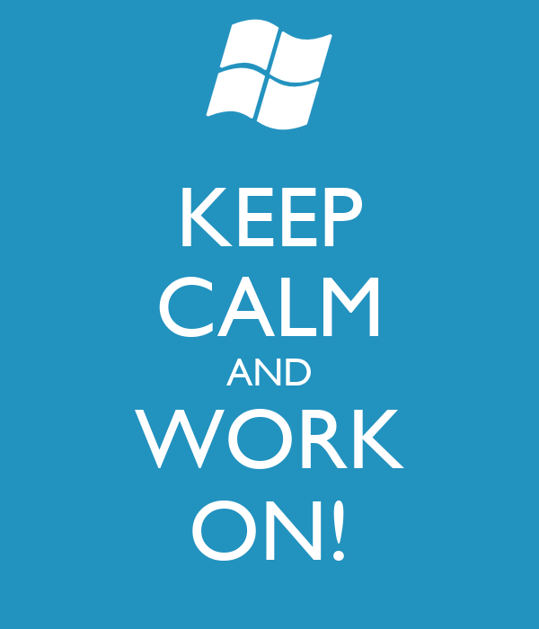KEEP CALM AND WORK ON!