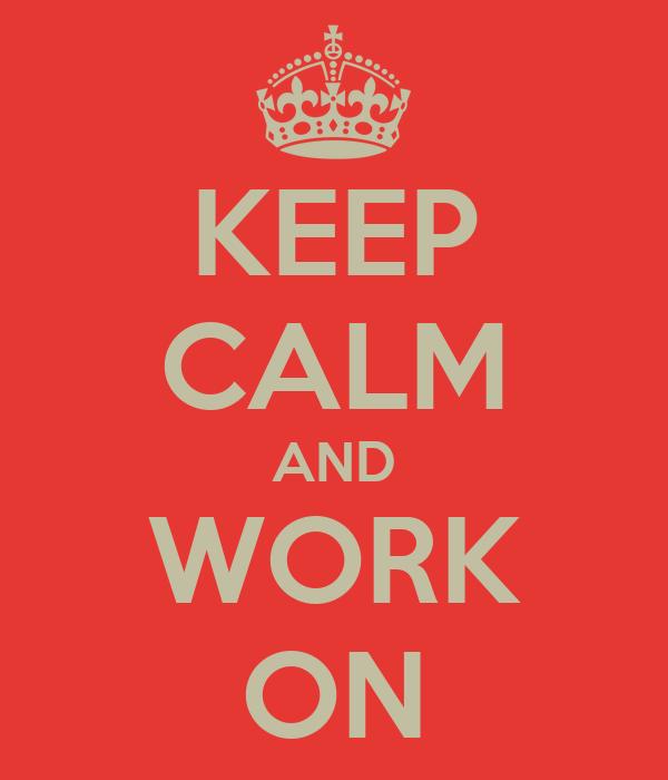 KEEP CALM AND WORK ON