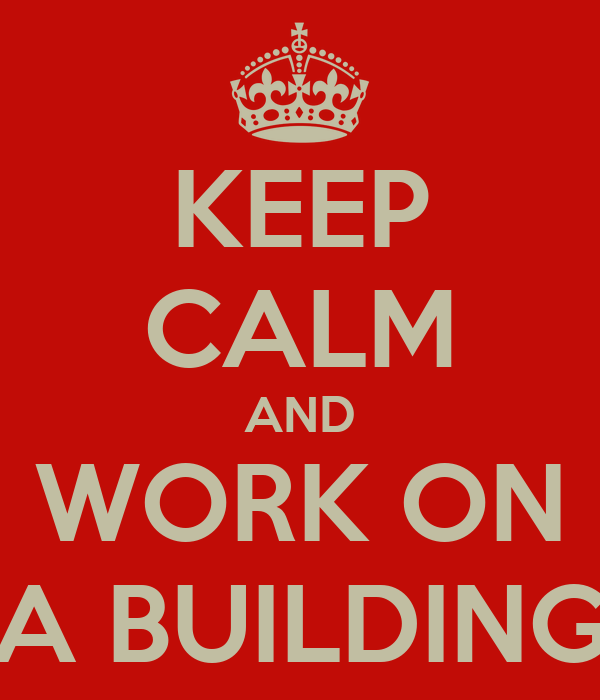 KEEP CALM AND WORK ON A BUILDING