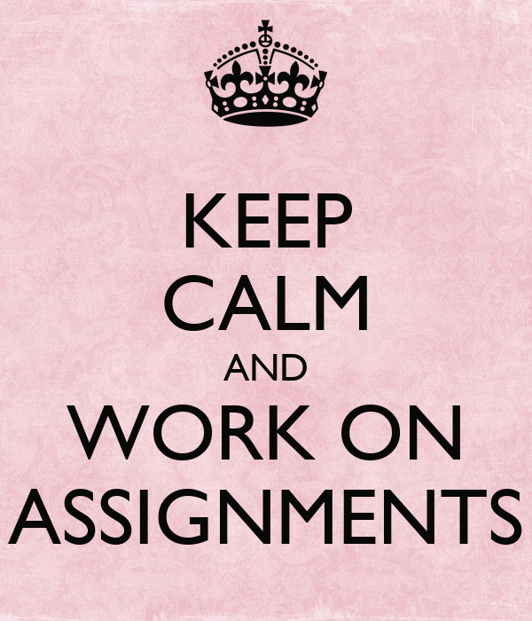KEEP CALM AND WORK ON ASSIGNMENTS