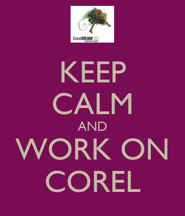KEEP CALM AND WORK ON COREL