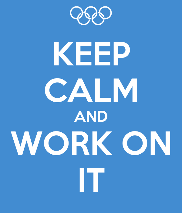 KEEP CALM AND WORK ON IT