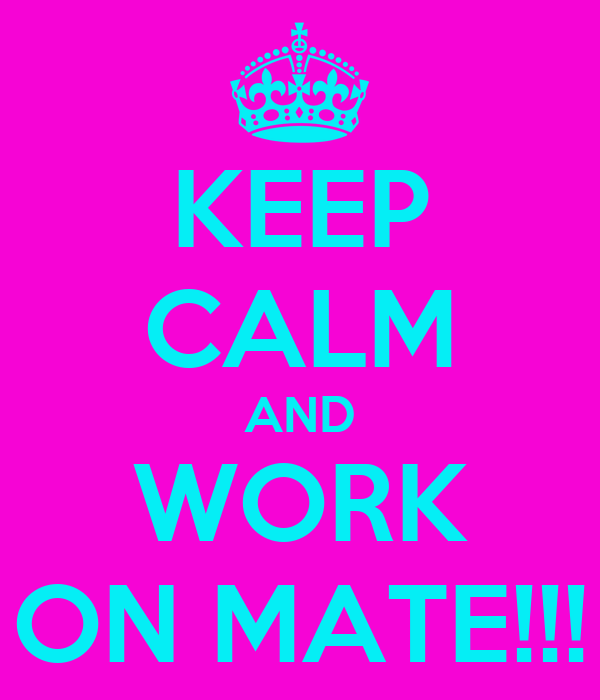 KEEP CALM AND WORK ON MATE!!!