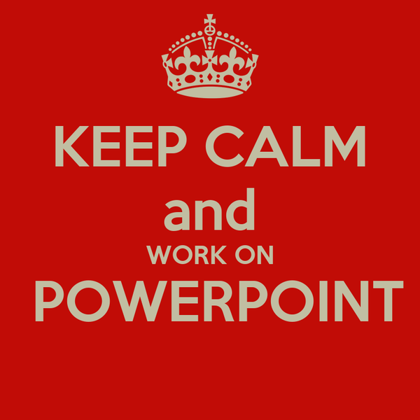 KEEP CALM and WORK ON  POWERPOINT