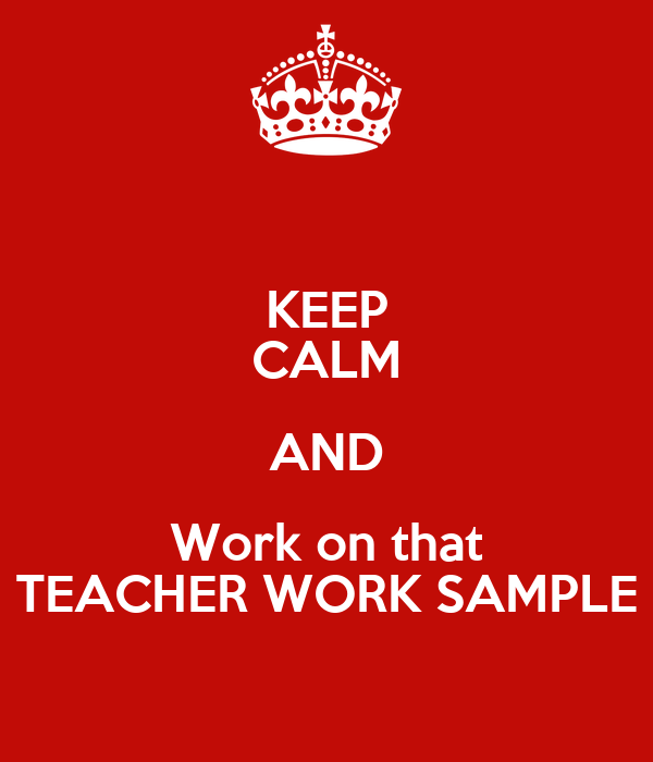 KEEP CALM AND Work on that TEACHER WORK SAMPLE