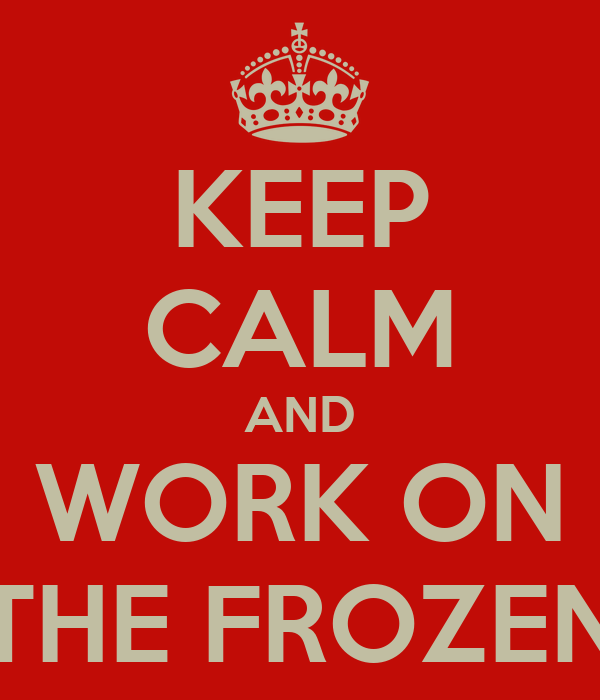 KEEP CALM AND WORK ON THE FROZEN