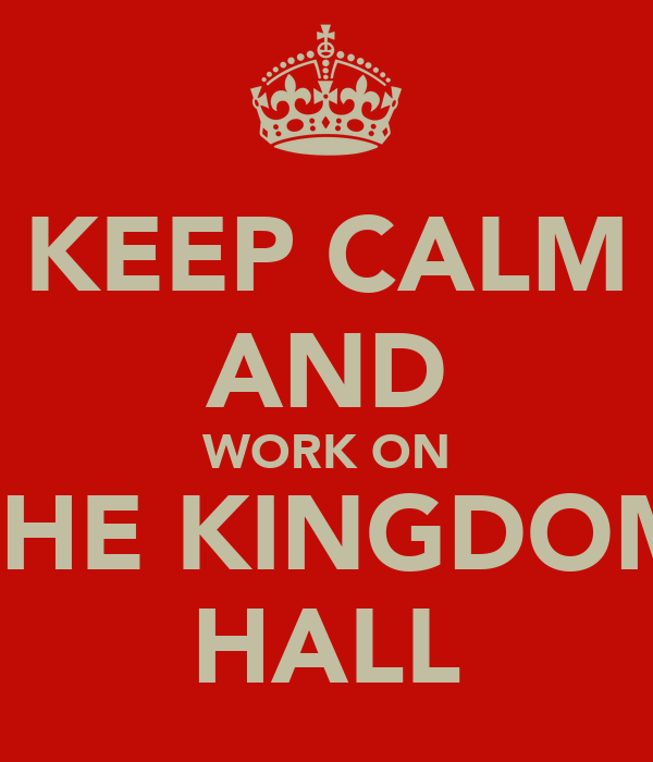 KEEP CALM AND WORK ON THE KINGDOM HALL