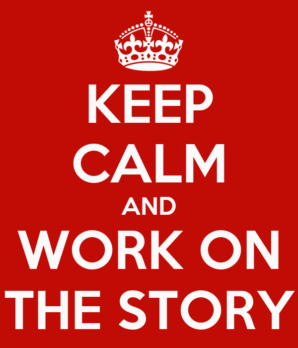 KEEP CALM AND WORK ON THE STORY