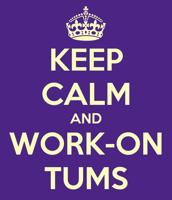 KEEP CALM AND WORK-ON TUMS