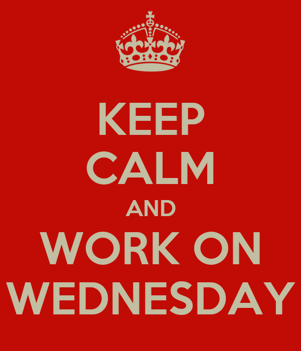KEEP CALM AND WORK ON WEDNESDAY