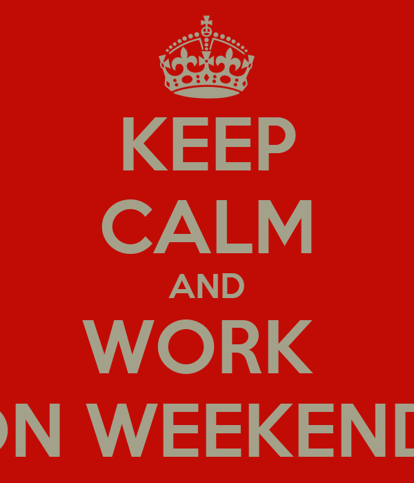 KEEP CALM AND WORK  ON WEEKEND