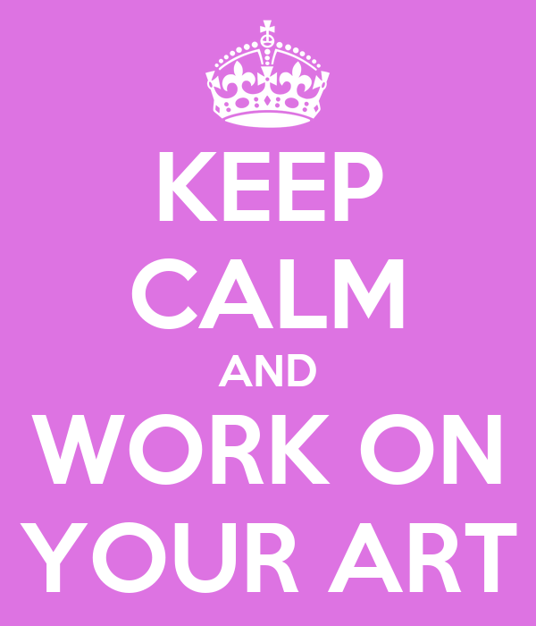 KEEP CALM AND WORK ON YOUR ART