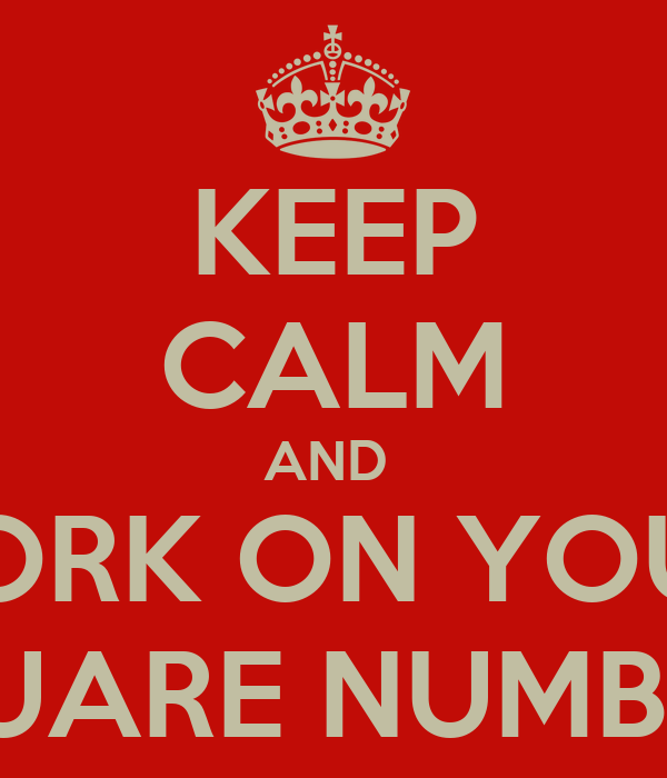 KEEP CALM AND  WORK ON YOUR  SQUARE NUMBERS