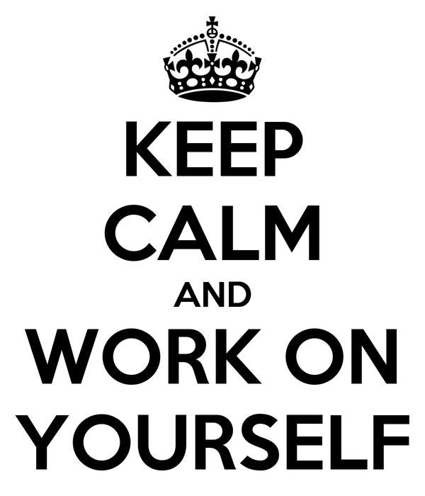 KEEP CALM AND WORK ON YOURSELF