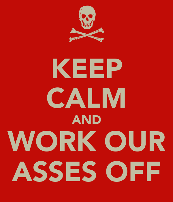 KEEP CALM AND WORK OUR ASSES OFF