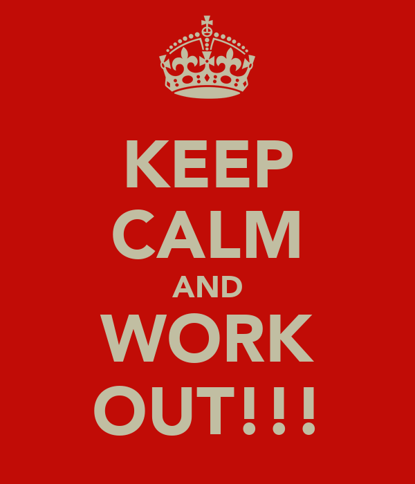 KEEP CALM AND WORK OUT!!!