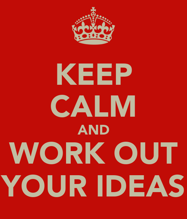 KEEP CALM AND WORK OUT YOUR IDEAS