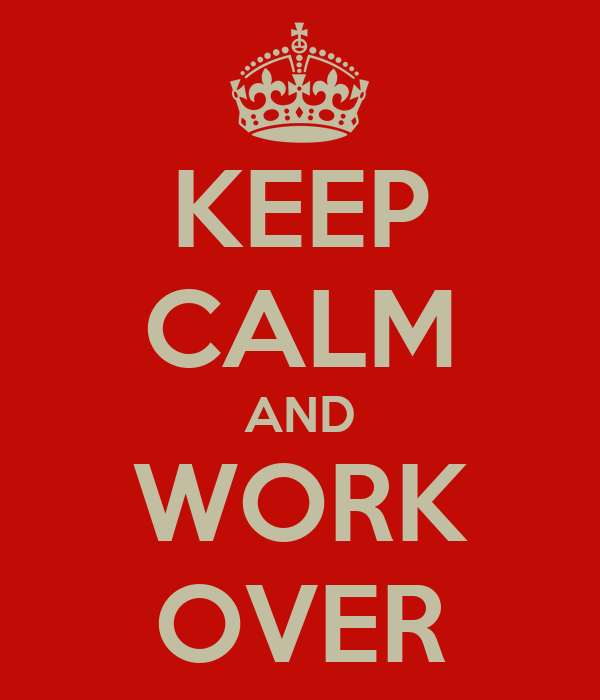 KEEP CALM AND WORK OVER
