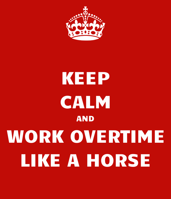 KEEP CALM AND WORK OVERTIME LIKE A HORSE