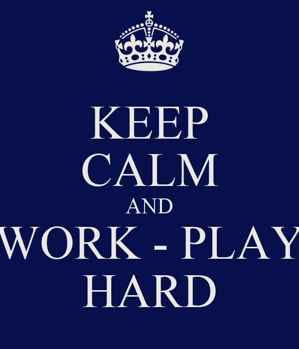 KEEP CALM AND WORK - PLAY HARD