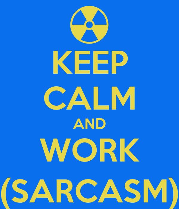KEEP CALM AND WORK (SARCASM)