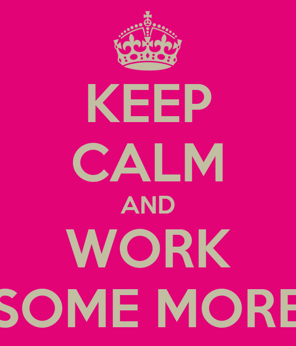 KEEP CALM AND WORK SOME MORE