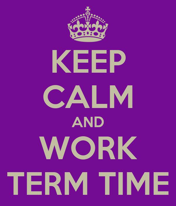 KEEP CALM AND WORK TERM TIME