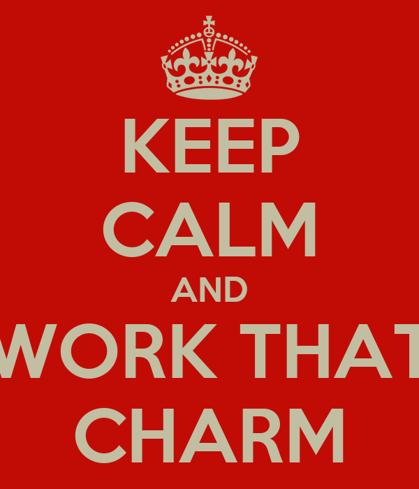 KEEP CALM AND WORK THAT CHARM